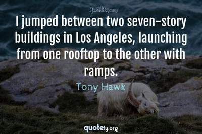 Photo Quote of I jumped between two seven-story buildings in Los Angeles, launching from one rooftop to the other with ramps.