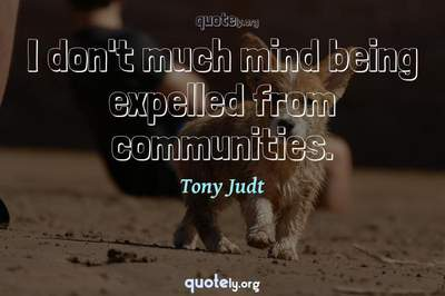 Photo Quote of I don't much mind being expelled from communities.