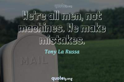 Photo Quote of We're all men, not machines. We make mistakes.