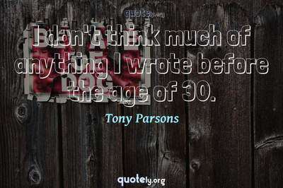 Photo Quote of I don't think much of anything I wrote before the age of 30.