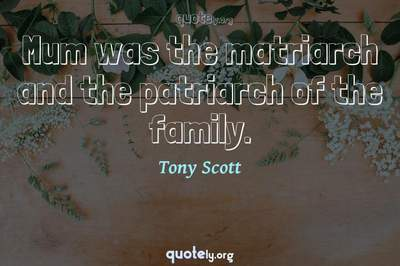 Photo Quote of Mum was the matriarch and the patriarch of the family.