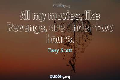 Photo Quote of All my movies, like Revenge, are under two hours.