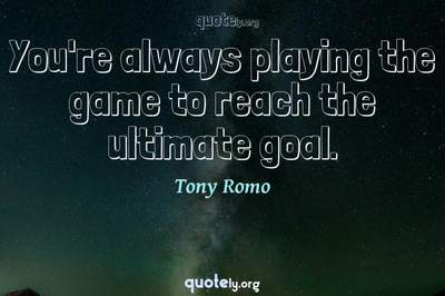 Photo Quote of You're always playing the game to reach the ultimate goal.