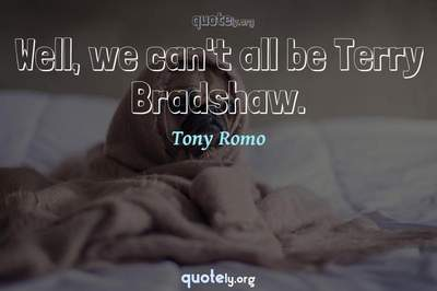 Photo Quote of Well, we can't all be Terry Bradshaw.