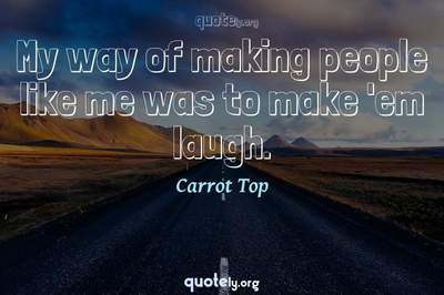 Photo Quote of My way of making people like me was to make 'em laugh.