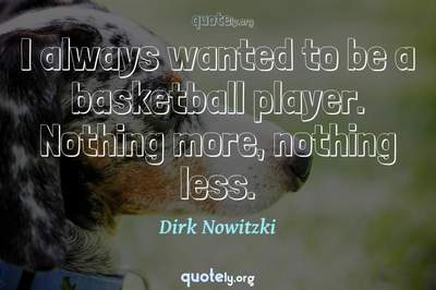 Photo Quote of I always wanted to be a basketball player. Nothing more, nothing less.