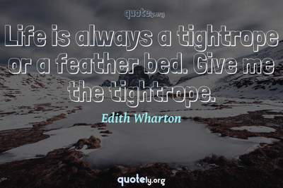 Photo Quote of Life is always a tightrope or a feather bed. Give me the tightrope.