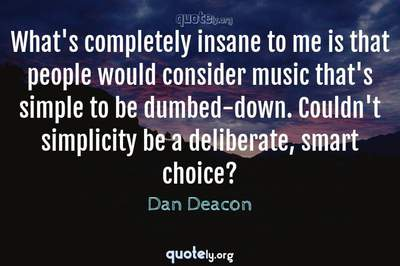 Photo Quote of What's completely insane to me is that people would consider music that's simple to be dumbed-down. Couldn't simplicity be a deliberate, smart choice?