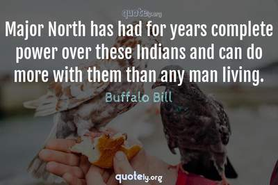 Photo Quote of Major North has had for years complete power over these Indians and can do more with them than any man living.