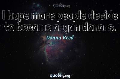 Photo Quote of I hope more people decide to become organ donors.