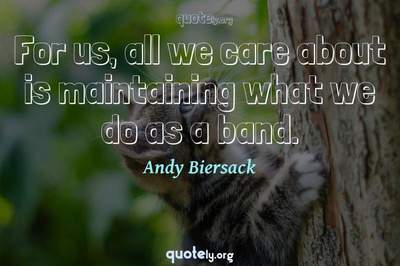 Photo Quote of For us, all we care about is maintaining what we do as a band.