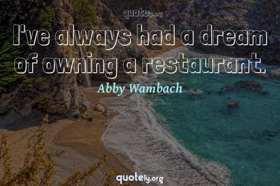 Photo Quote of I've always had a dream of owning a restaurant.