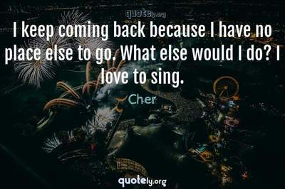 Photo Quote of I keep coming back because I have no place else to go. What else would I do? I love to sing.
