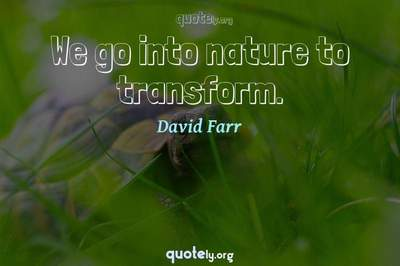 Photo Quote of We go into nature to transform.