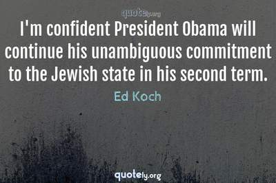 Photo Quote of I'm confident President Obama will continue his unambiguous commitment to the Jewish state in his second term.