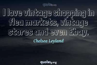 Photo Quote of I love vintage shopping in flea markets, vintage stores and even Ebay.