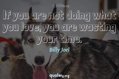 Photo Quote of If you are not doing what you love, you are wasting your time.