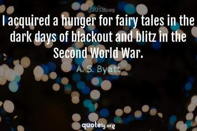 Photo Quote of I acquired a hunger for fairy tales in the dark days of blackout and blitz in the Second World War.