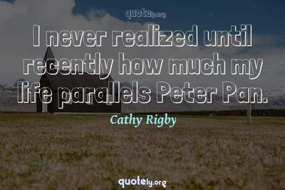 Photo Quote of I never realized until recently how much my life parallels Peter Pan.