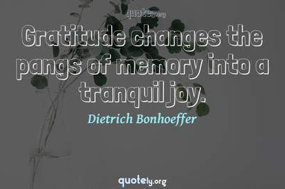 Photo Quote of Gratitude changes the pangs of memory into a tranquil joy.