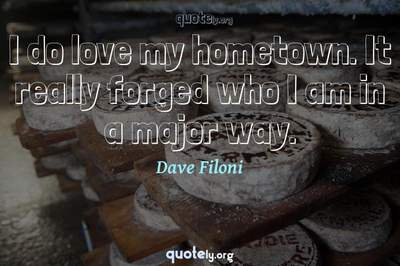 Photo Quote of I do love my hometown. It really forged who I am in a major way.