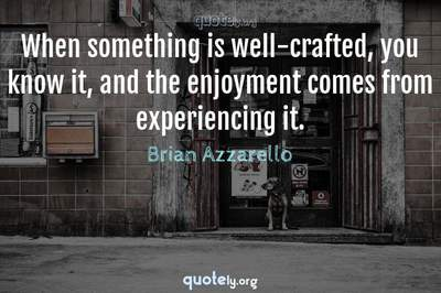 Photo Quote of When something is well-crafted, you know it, and the enjoyment comes from experiencing it.