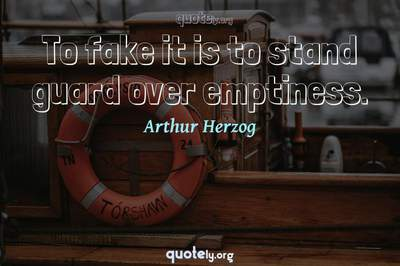 Photo Quote of To fake it is to stand guard over emptiness.