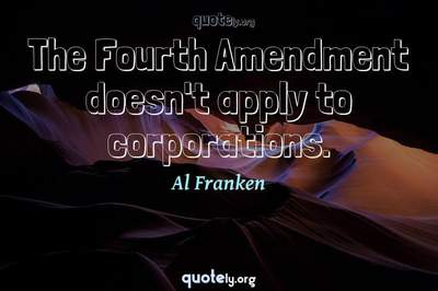 Photo Quote of The Fourth Amendment doesn't apply to corporations.
