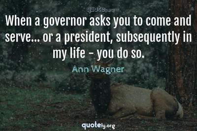 Photo Quote of When a governor asks you to come and serve... or a president, subsequently in my life - you do so.