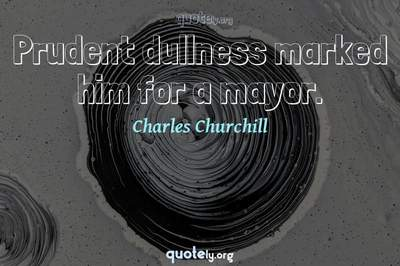 Photo Quote of Prudent dullness marked him for a mayor.