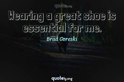 Photo Quote of Wearing a great shoe is essential for me.