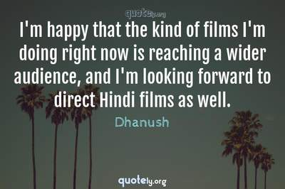 Photo Quote of I'm happy that the kind of films I'm doing right now is reaching a wider audience, and I'm looking forward to direct Hindi films as well.