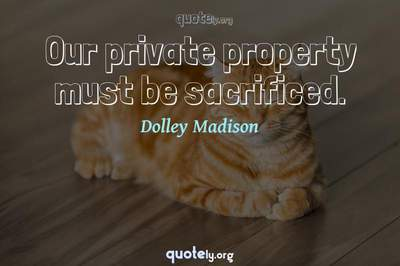 Photo Quote of Our private property must be sacrificed.