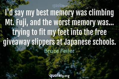 Photo Quote of I'd say my best memory was climbing Mt. Fuji, and the worst memory was... trying to fit my feet into the free giveaway slippers at Japanese schools.