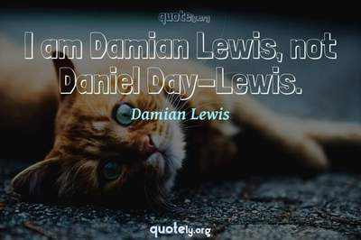 Photo Quote of I am Damian Lewis, not Daniel Day-Lewis.