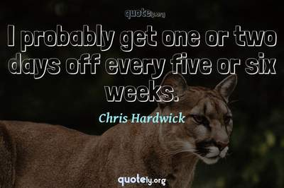 Photo Quote of I probably get one or two days off every five or six weeks.