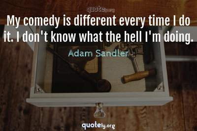 Photo Quote of My comedy is different every time I do it. I don't know what the hell I'm doing.