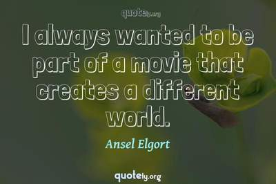 Photo Quote of I always wanted to be part of a movie that creates a different world.