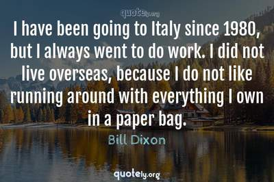 Photo Quote of I have been going to Italy since 1980, but I always went to do work. I did not live overseas, because I do not like running around with everything I own in a paper bag.