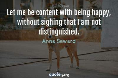 Photo Quote of Let me be content with being happy, without sighing that I am not distinguished.