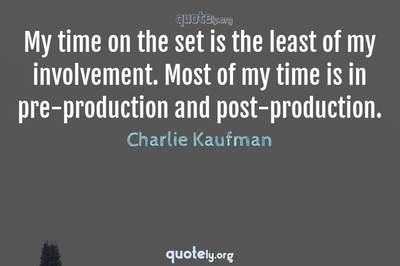Photo Quote of My time on the set is the least of my involvement. Most of my time is in pre-production and post-production.