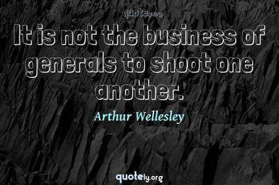 Photo Quote of It is not the business of generals to shoot one another.