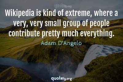 Photo Quote of Wikipedia is kind of extreme, where a very, very small group of people contribute pretty much everything.