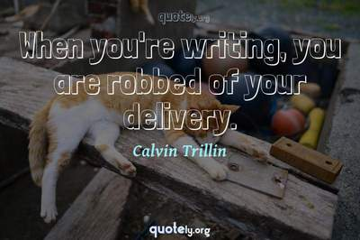 Photo Quote of When you're writing, you are robbed of your delivery.