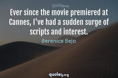 Photo Quote of Ever since the movie premiered at Cannes, I've had a sudden surge of scripts and interest.