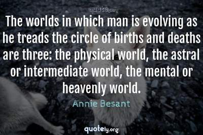 Photo Quote of The worlds in which man is evolving as he treads the circle of births and deaths are three: the physical world, the astral or intermediate world, the mental or heavenly world.