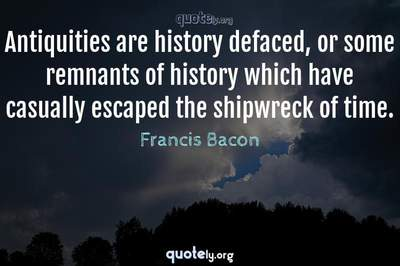 Photo Quote of Antiquities are history defaced, or some remnants of history which have casually escaped the shipwreck of time.