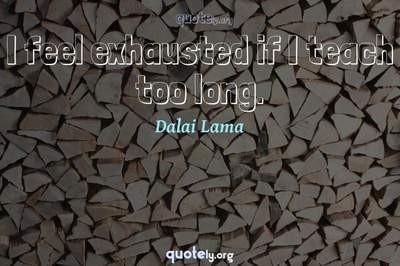 Photo Quote of I feel exhausted if I teach too long.