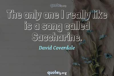 Photo Quote of The only one I really like is a song called Saccharine.