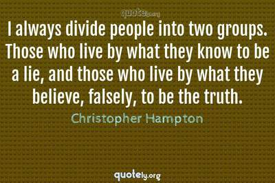 Photo Quote of I always divide people into two groups. Those who live by what they know to be a lie, and those who live by what they believe, falsely, to be the truth.
